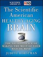 The Scientific American healthy aging brain : the neuroscience of making the most of your mature mind