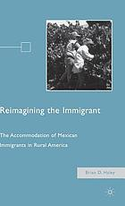 Reimagining the immigrant : the accommodation of Mexican immigrants in rural America