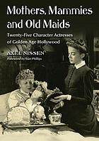 Mothers, mammies, and old maids : twenty-five character actresses of golden age Hollywood