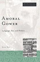 Amoral Gower : language, sex, and politics