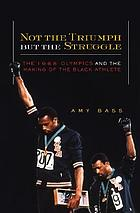 Not the triumph but the struggle : the 1968 Olympics and the making of the Black athlete