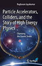 Particle accelerators, colliders, and the story of high energy physics : charming the cosmic snake