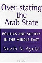 Over-stating the Arab state : politics and society in the Middle East