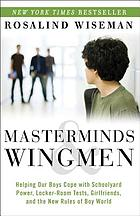 Masterminds & wingmen : helping our boys cope with schoolyard power, locker-room tests, girlfriends, and the new rules of Boy World