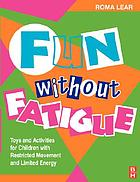 Fun without fatigue : toys and activities for children with restricted movement and limited energy