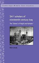 Shiʻi scholars of nineteenth-century Iraq : the ʻulama