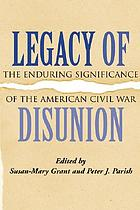 Legacy of disunion : the enduring significance of the American Civil War