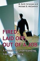Fired, laid off, out of a job : a manual for understanding, coping, surviving