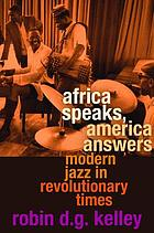 Africa speaks, America answers : modern jazz in revolutionary times