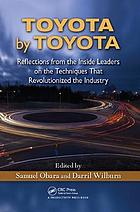 Toyota by Toyota : Reflections from the Inside Leaders on the Techniques That Revolutionized the Industry.