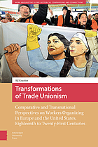 Transformations of trade unionism : comparative and transnational perspectives on workers organizing in Europe and the United States, eighteenth to twenty-first centuries