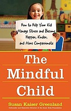 The mindful child : how to help your kid manage stress and become happier, kinder, and more compassionate