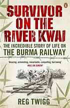 Survivor on the River Kwai : the incredible story of life on the Burma Railway