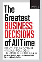 The greatest business decisions of all time : how Apple, Ford, IBM, Zappos, and others made radical choices that changed the course of business