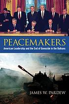 Peacemakers : American leadership and the end of genocide in the Balkans