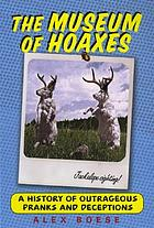 The museum of hoaxes : a history of outrageous pranks and deceptions