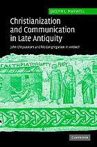 Christianization and communication in Late Antiquity : John Chrysostom and his congregation in Antioch