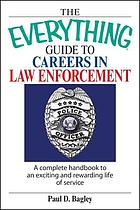 The everything guide to careers in law enforcement : a complete handbook to an exciting and rewarding life of service