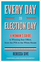 Every day is election day : a woman's guide to winning any office, from the PTA to the White House