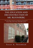 The education and deconstruction of Mr. Bloomberg : how the mayor's education and real estate development policies affected New Yorkers 2002-2009 inclusive