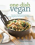 One-dish vegan : more than 150 soul-satisfying recipes for easy and delicious one-bowl and one-plate dinners