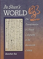 Fu Shan's world : the transformation of Chinese calligraphy in the seventeenth century