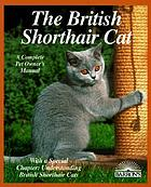 The British shorthair cat : everything about acquisitions, care, nutrition, behavior, health care, and breeding