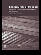 The bounds of reason : Habermas, Lyotard, and Melanie Klein on rationality