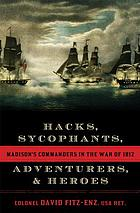 Hacks, sycophants, adventurers, & heroes : Madison's commanders in the War of 1812