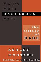 Man's most dangerous myth : the fallacy of race