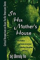 In her mother's house : the politics of Asian American mother-daughter writing