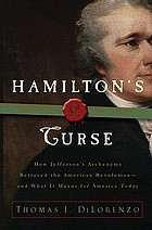 Hamilton's curse : how Jefferson's arch enemy betrayed the American revolution-- and what it means for Americans today