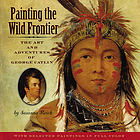 Painting the wild frontier : the art and adventures of George Catlin