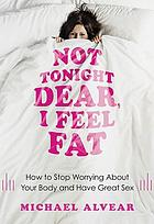 Not tonight dear, I feel fat : how to stop worrying about your body and have great sex