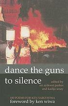 Dance the guns to silence : 100 poems for Ken Saro-Wiwa