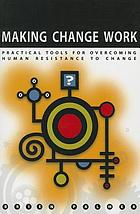 Making change work : practical tools for overcoming human resistance to change