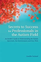 Secrets to Success for Professionals in the Autism Field : an Insider's Guide to Understanding the Autism Spectrum, the Environment and Your Role.