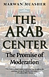 The Arab center : the promise of moderation by Marwan Muasher