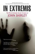 In extremis : the most extreme short stories of John Shirley.