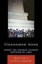 Tiananmen moon : inside the Chinese student uprising of 1989