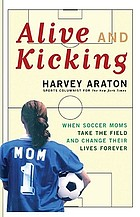 Alive and kicking : when soccer moms take the field and change their lives forever