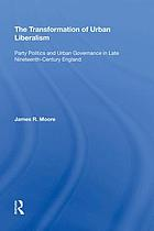 The transformation of urban liberalism : party politics and urban governance in late nineteenth-century England