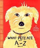 What Pete ate from A-Z : where we explore the English alphabet (in its entirety) in which a certain dog devours a myriad of items which he should not