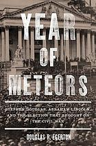 Year of meteors : Stephen Douglas, Abraham Lincoln, and the election that brought on the Civil War