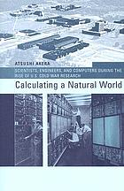 Calculating a natural world : scientists, engineers, and computers during the rise of U.S. cold war research