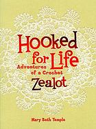 Hooked for life : adventures of a crochet zealot