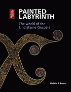 Painted labyrinth : the world of the Lindisfarne Gospels