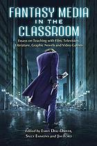 Fantasy media in the classroom : essays on teaching with film, television, literature, graphic novels, and video games