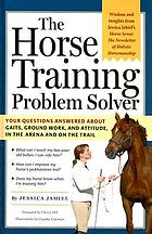 The horse training problem solver : your questions answered about ground work, gaits, and attitude in the arena and on the trail