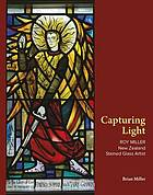 Capturing light : Roy Miller, New Zealand stained glass artist, 1915-1981